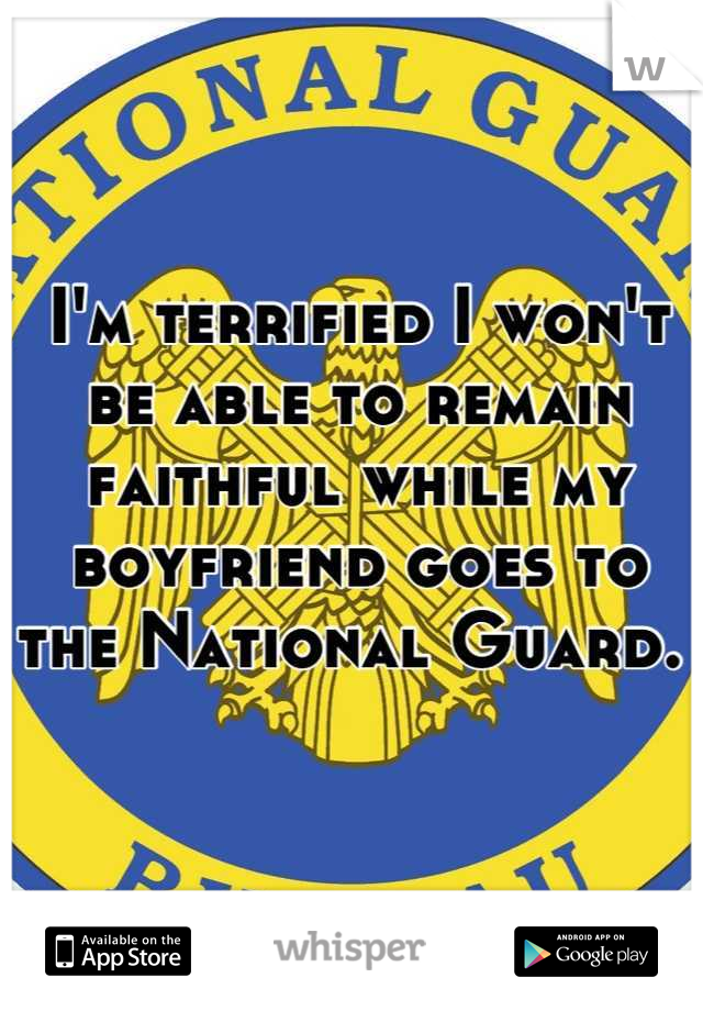 I'm terrified I won't be able to remain faithful while my boyfriend goes to the National Guard.