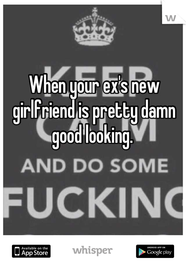 When your ex's new girlfriend is pretty damn good looking.