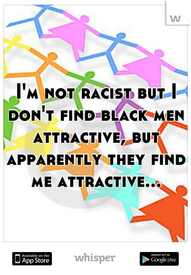 I'm not racist but I don't find black men attractive, but apparently they find me attractive...