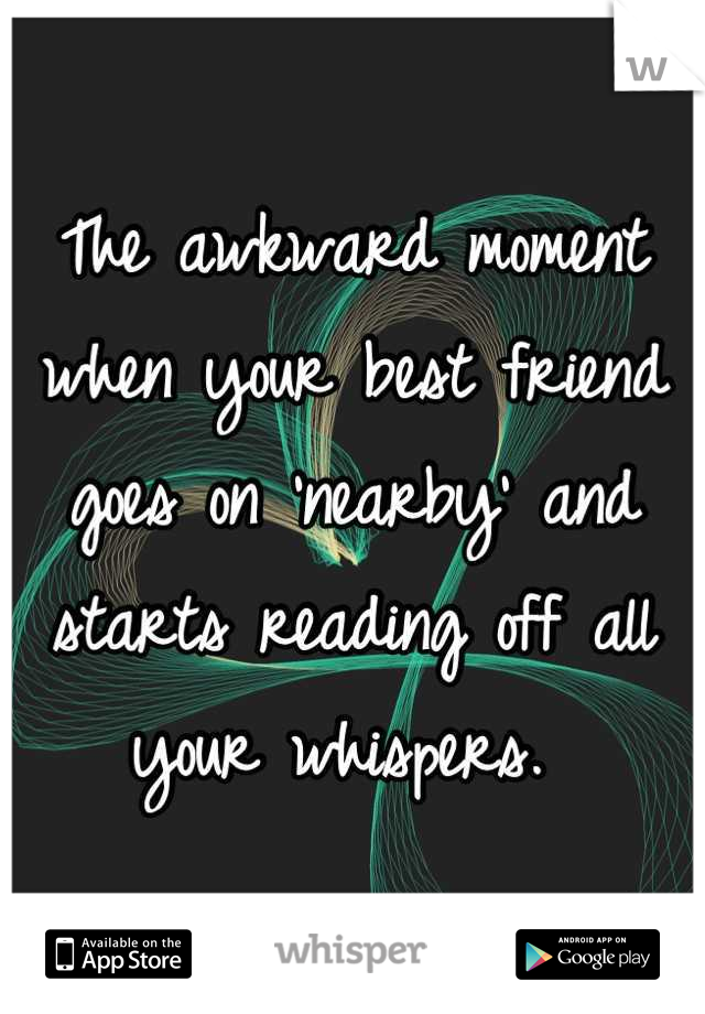 The awkward moment when your best friend goes on 'nearby' and starts reading off all your whispers.