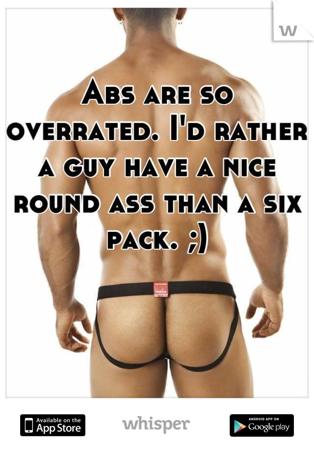 Abs are so overrated. I'd rather a guy have a nice round ass than a six pack. ;)