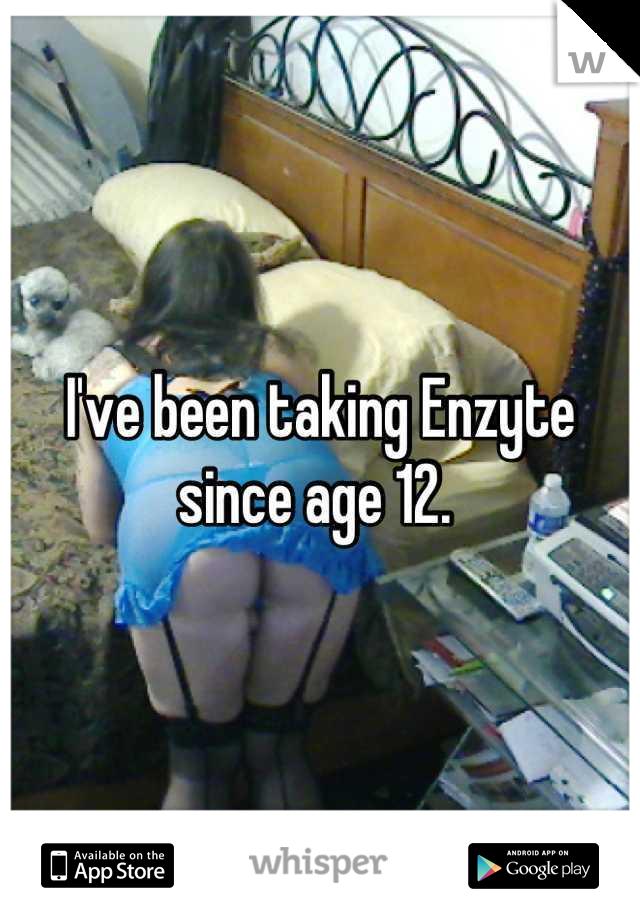 I've been taking Enzyte since age 12.