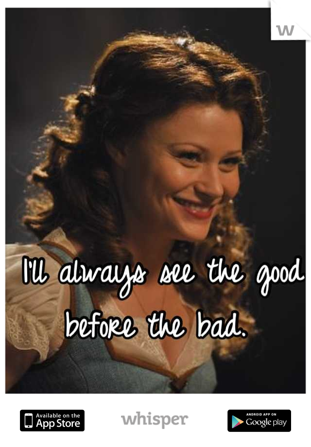 I'll always see the good before the bad.