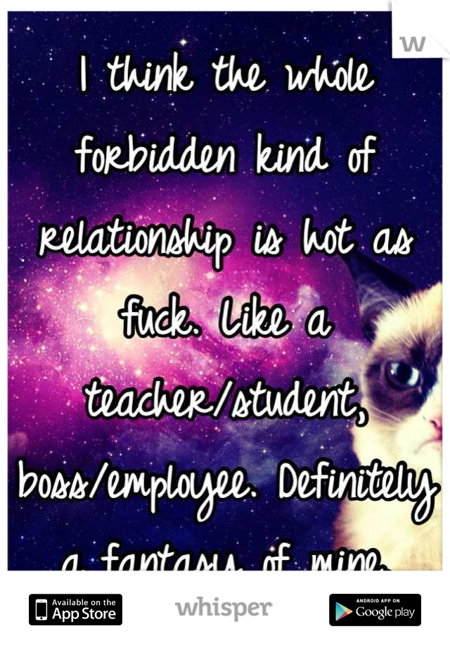 I think the whole forbidden kind of relationship is hot as fuck. Like a teacher/student, boss/employee. Definitely a fantasy of mine.