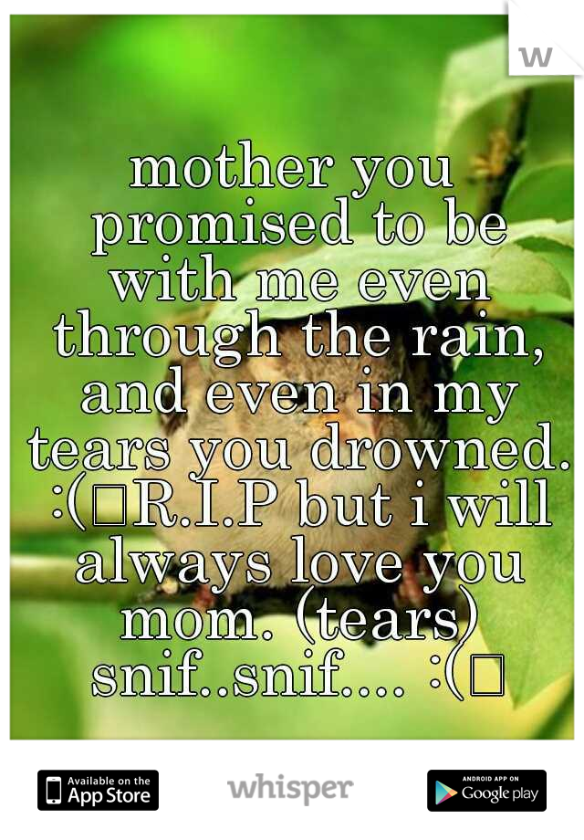 mother you promised to be with me even through the rain, and even in my tears you drowned. :( R.I.P but i will always love you mom. (tears) snif..snif.... :(