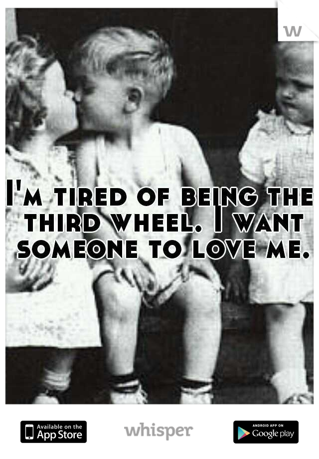 I'm tired of being the third wheel. I want someone to love me.