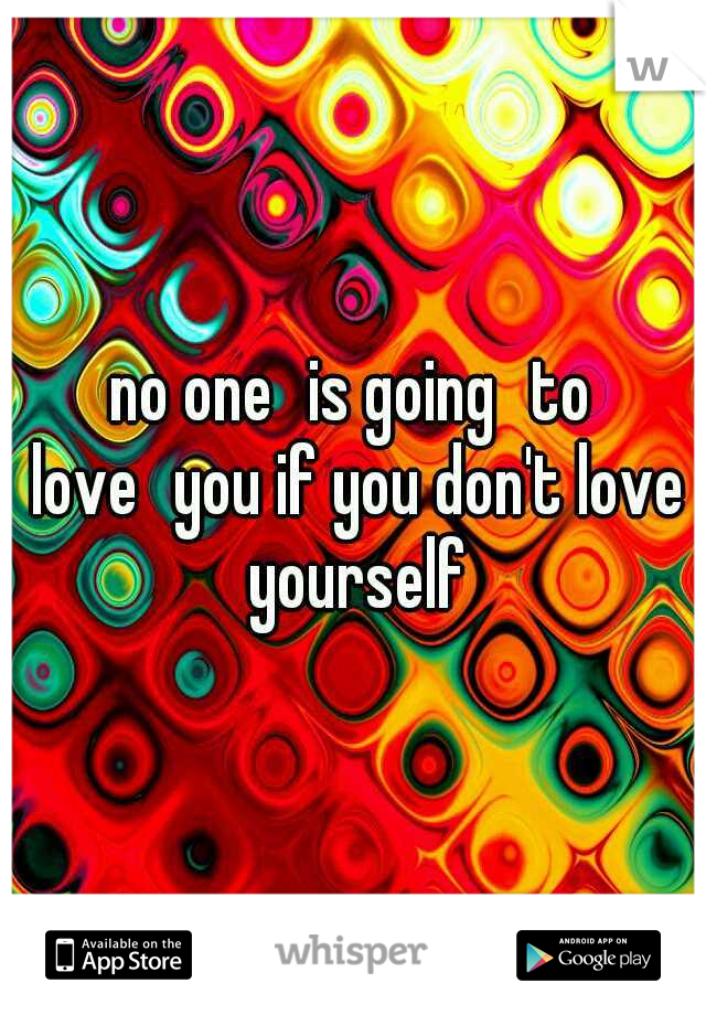 no one is going to love you if you don't love yourself