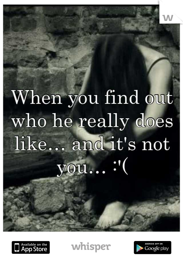 When you find out who he really does like… and it's not you… :'(