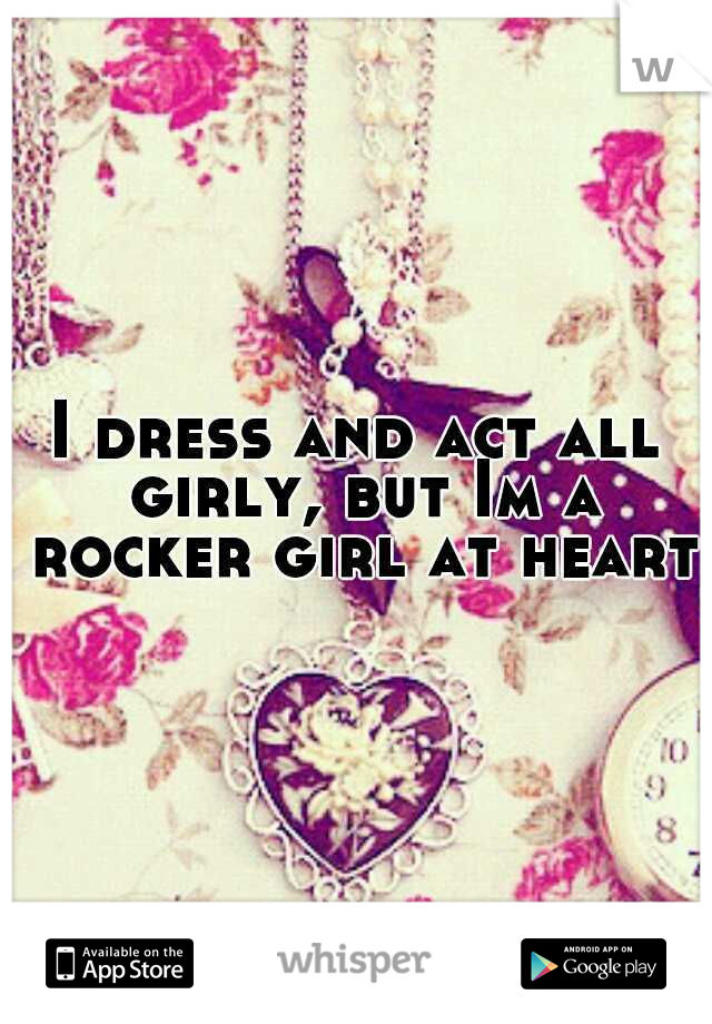I dress and act all girly, but Im a rocker girl at heart.