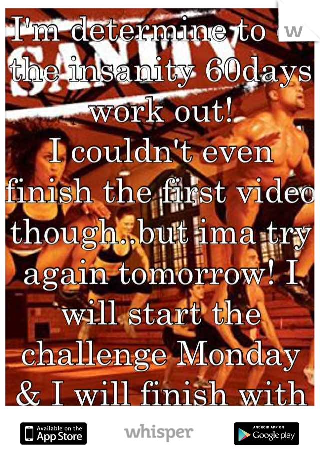 I'm determine to do the insanity 60days work out! I couldn't even finish the first video though..but ima try again tomorrow! I will start the challenge Monday & I will finish with great success!!