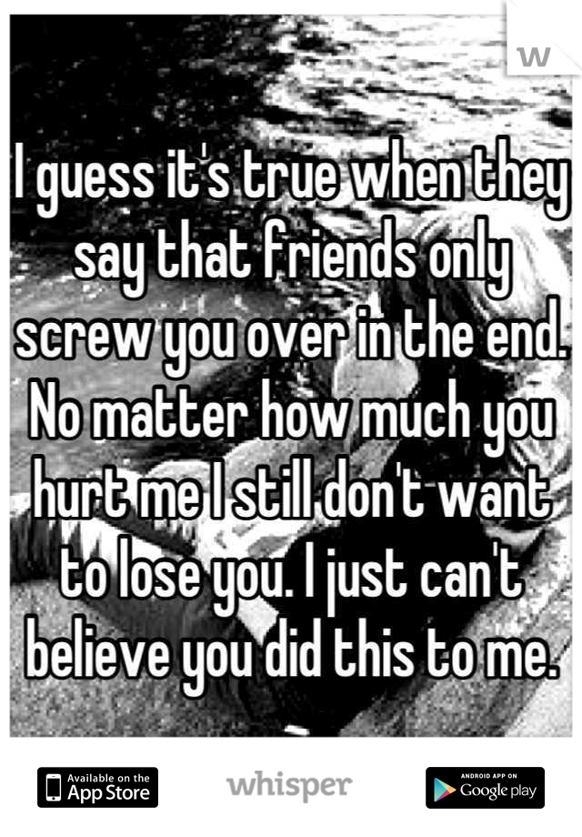 I guess it's true when they say that friends only screw you over in the end. No matter how much you hurt me I still don't want to lose you. I just can't believe you did this to me.
