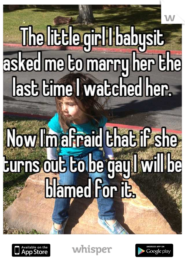 The little girl I babysit asked me to marry her the last time I watched her.   Now I'm afraid that if she turns out to be gay I will be blamed for it.