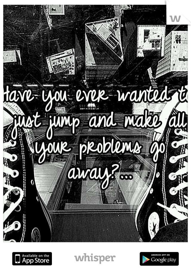 Have you ever wanted to just jump and make all your problems go away?...