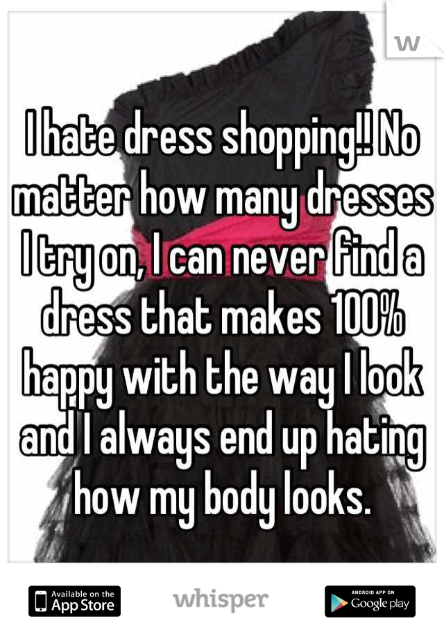 I hate dress shopping!! No matter how many dresses I try on, I can never find a dress that makes 100% happy with the way I look and I always end up hating how my body looks.