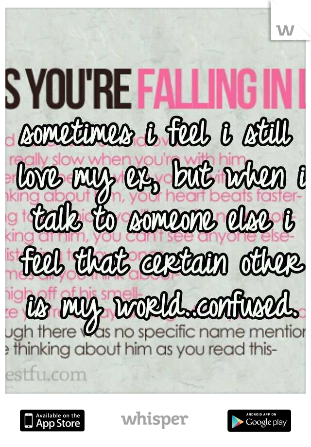 sometimes i feel i still love my ex, but when i talk to someone else i feel that certain other is my world..confused.