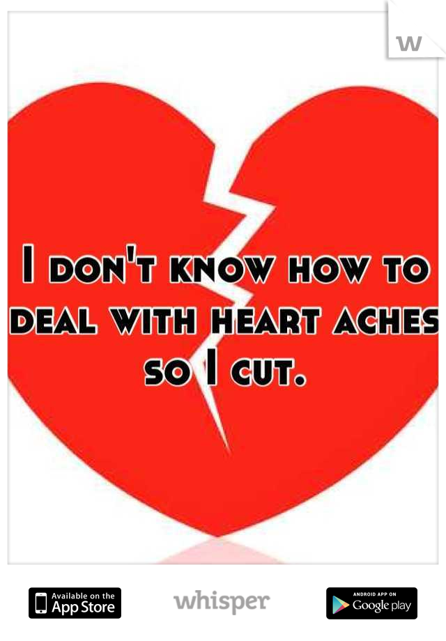I don't know how to deal with heart aches so I cut.