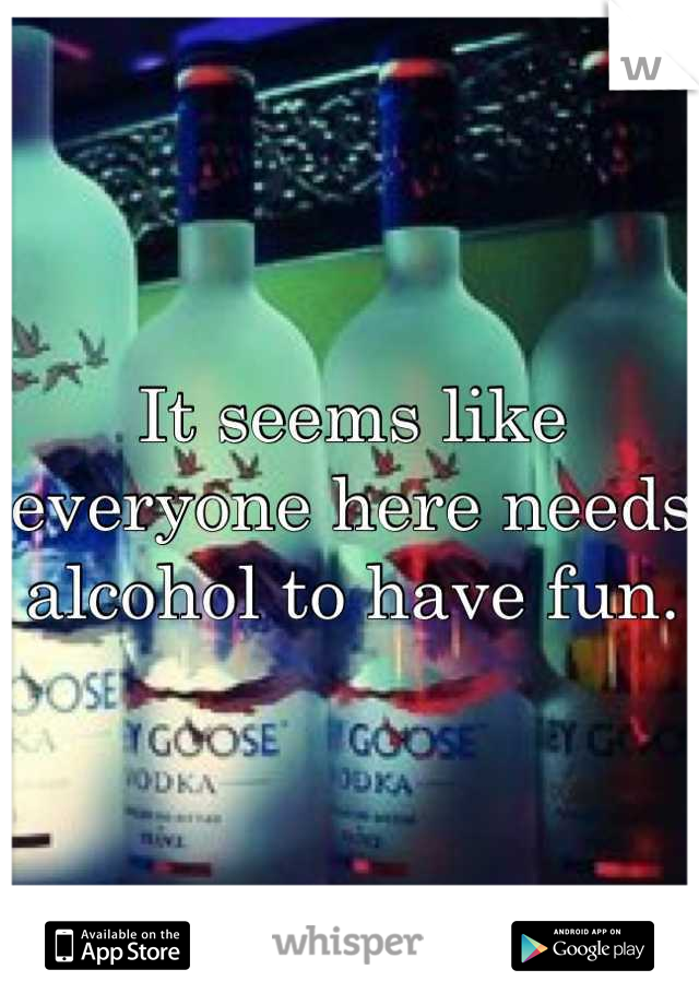 It seems like everyone here needs alcohol to have fun.