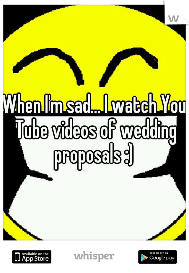 When I'm sad... I watch You Tube videos of wedding proposals :)