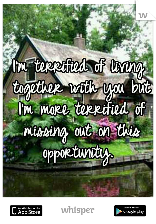 I'm terrified of living together with you but I'm more terrified of missing out on this opportunity.