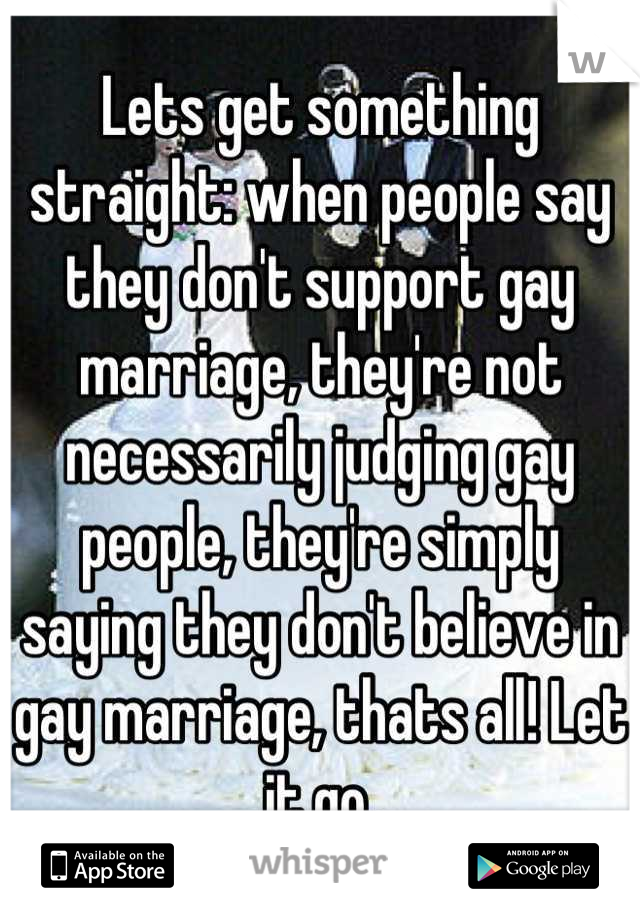 Lets get something straight: when people say they don't support gay marriage, they're not necessarily judging gay people, they're simply saying they don't believe in gay marriage, thats all! Let it go.