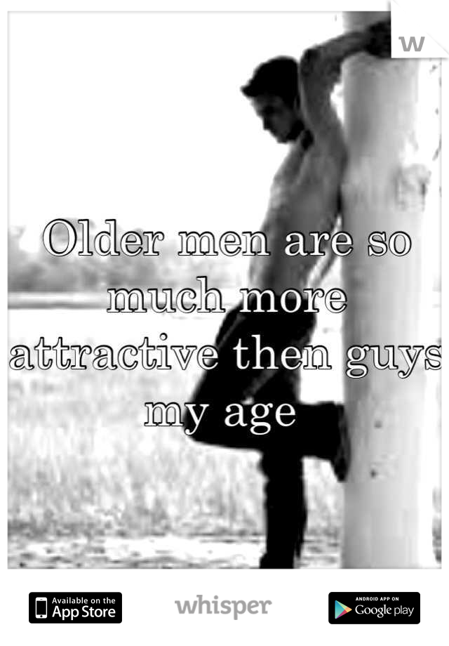 Older men are so much more attractive then guys my age