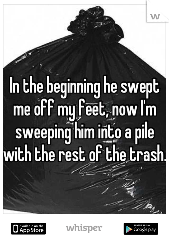 In the beginning he swept me off my feet, now I'm sweeping him into a pile with the rest of the trash.