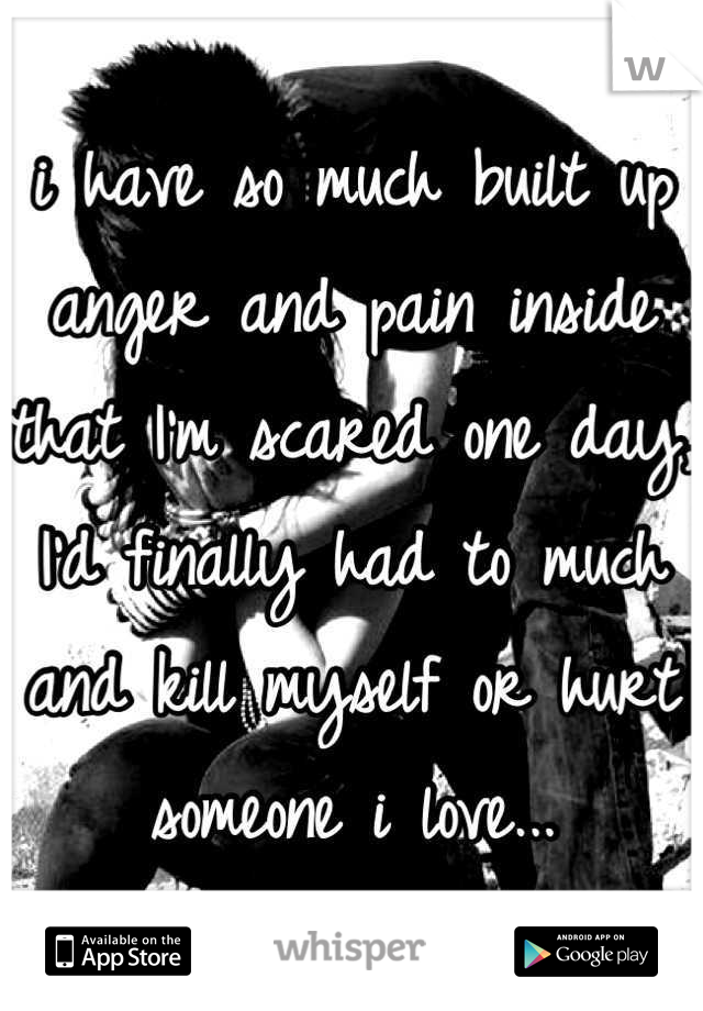 i have so much built up anger and pain inside that I'm scared one day, I'd finally had to much and kill myself or hurt someone i love...