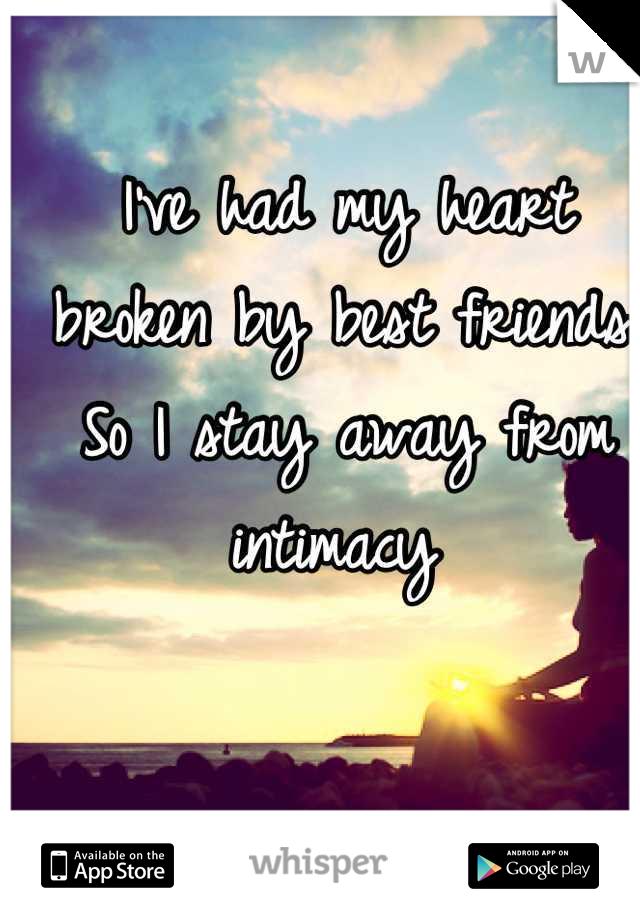 I've had my heart broken by best friends. So I stay away from intimacy