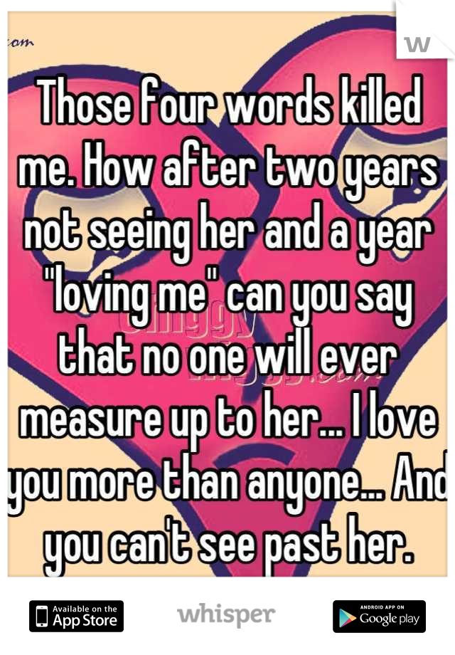 """Those four words killed me. How after two years not seeing her and a year """"loving me"""" can you say that no one will ever measure up to her... I love you more than anyone... And you can't see past her."""