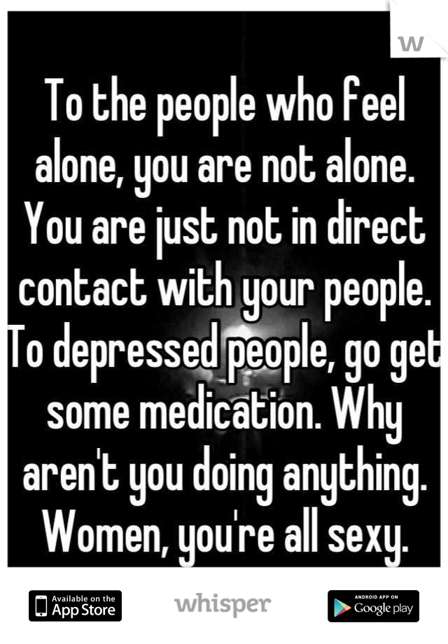 To the people who feel alone, you are not alone. You are just not in direct contact with your people. To depressed people, go get some medication. Why aren't you doing anything. Women, you're all sexy.