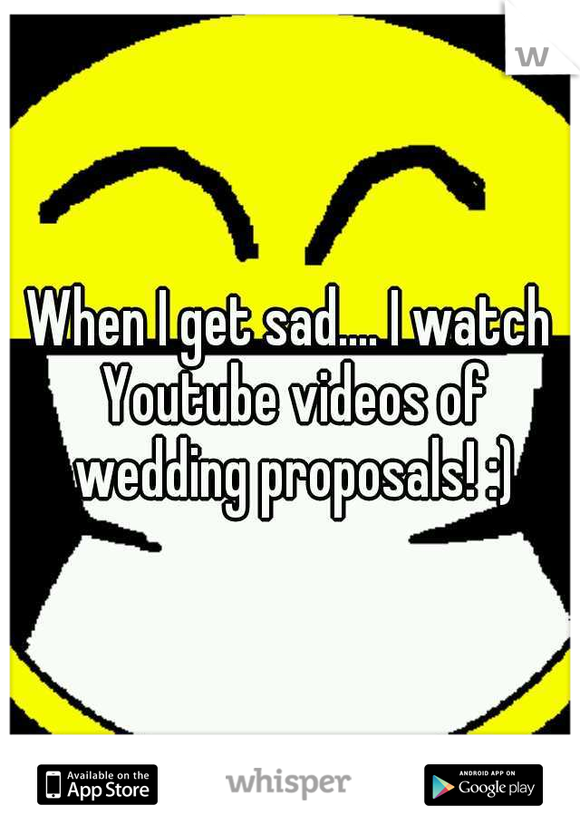 When I get sad.... I watch Youtube videos of wedding proposals! :)