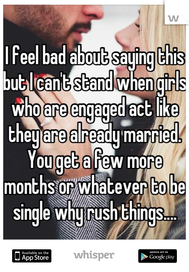 I feel bad about saying this but I can't stand when girls who are engaged act like they are already married. You get a few more months or whatever to be single why rush things....
