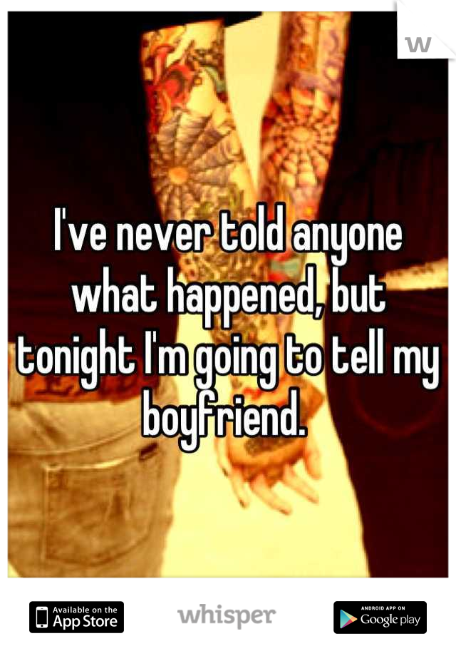 I've never told anyone what happened, but tonight I'm going to tell my boyfriend.