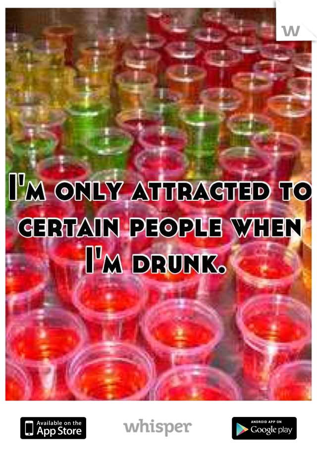 I'm only attracted to certain people when I'm drunk.