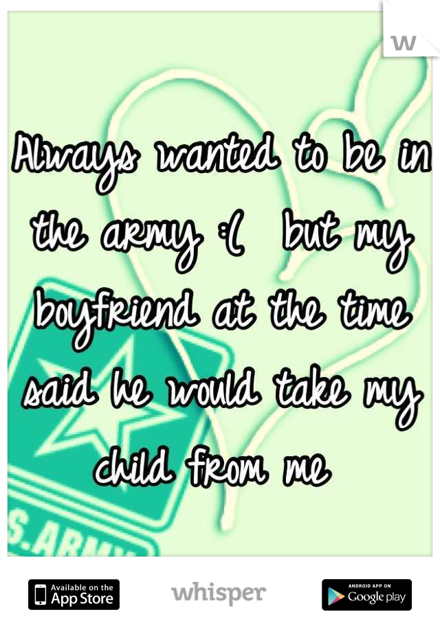 Always wanted to be in the army :(  but my boyfriend at the time said he would take my child from me
