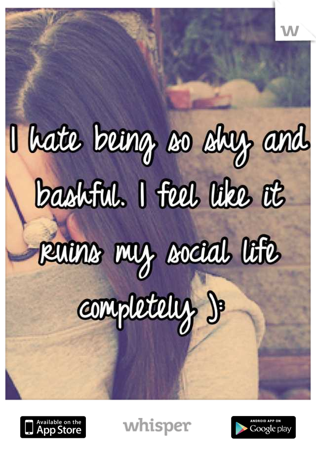 I hate being so shy and bashful. I feel like it ruins my social life completely ):