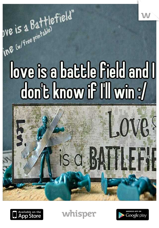love is a battle field and I don't know if I'll win :/