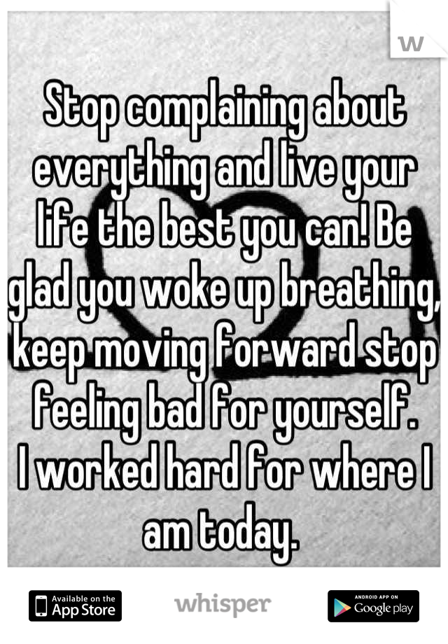 Stop complaining about everything and live your life the best you can! Be glad you woke up breathing, keep moving forward stop feeling bad for yourself.  I worked hard for where I am today.