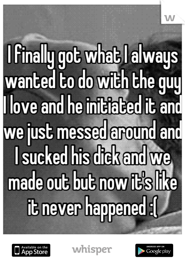 I finally got what I always wanted to do with the guy I love and he initiated it and we just messed around and I sucked his dick and we made out but now it's like it never happened :(