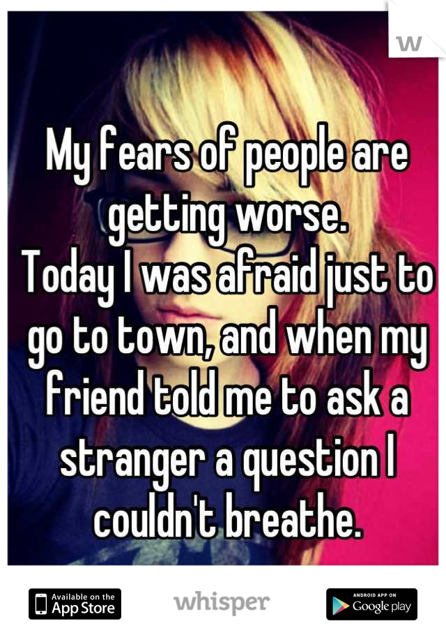 My fears of people are getting worse. Today I was afraid just to go to town, and when my friend told me to ask a stranger a question I couldn't breathe.