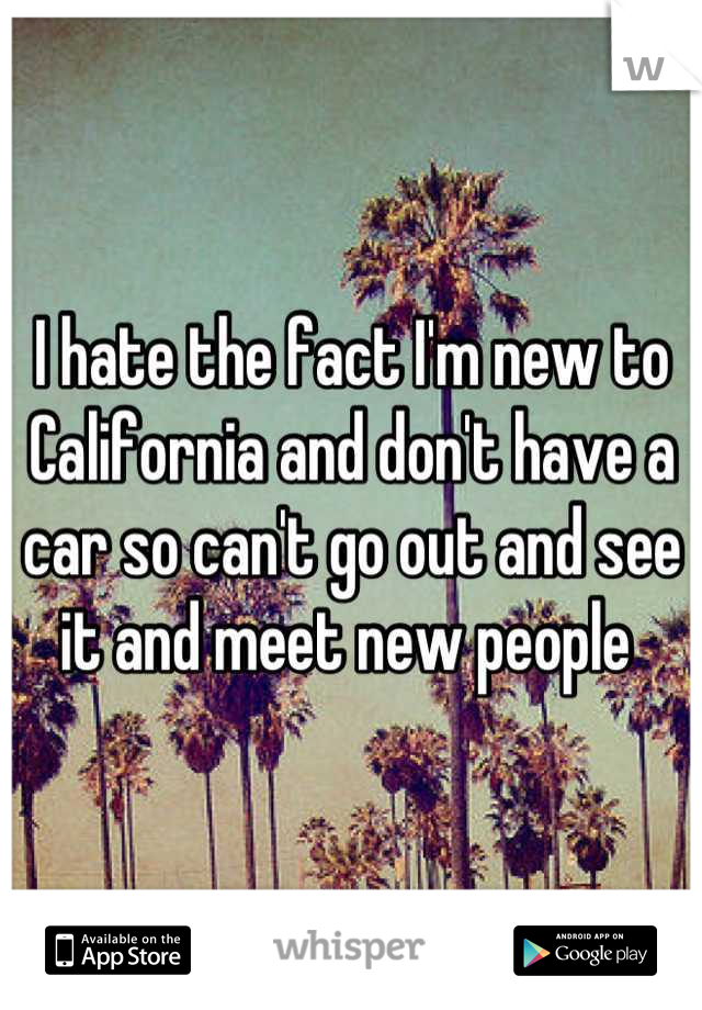 I hate the fact I'm new to California and don't have a car so can't go out and see it and meet new people