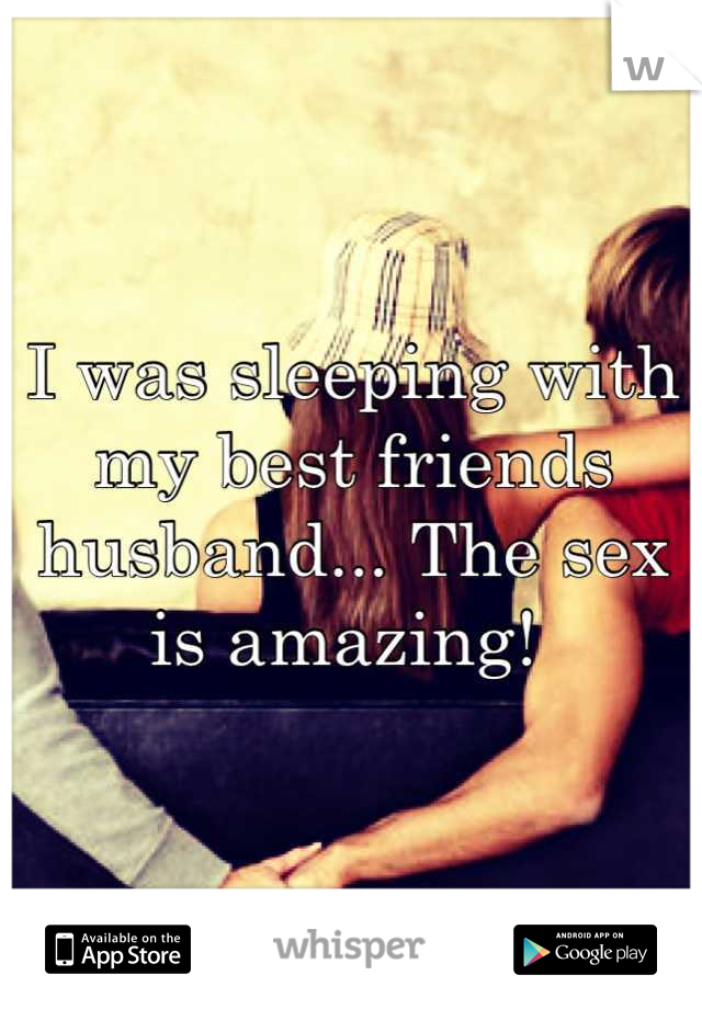 I was sleeping with my best friends husband... The sex is amazing!