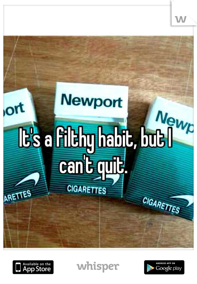 It's a filthy habit, but I can't quit.