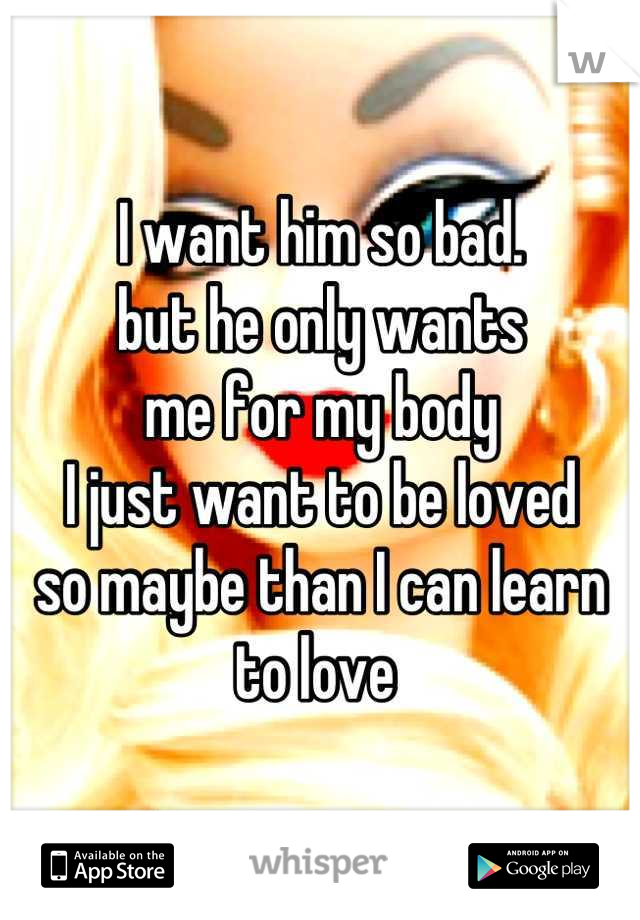I want him so bad.  but he only wants  me for my body  I just want to be loved  so maybe than I can learn to love