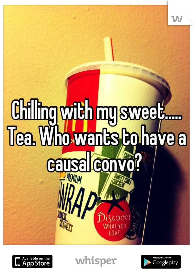 Chilling with my sweet..... Tea. Who wants to have a causal convo?