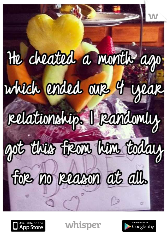 He cheated a month ago which ended our 4 year relationship. I randomly got this from him today for no reason at all.