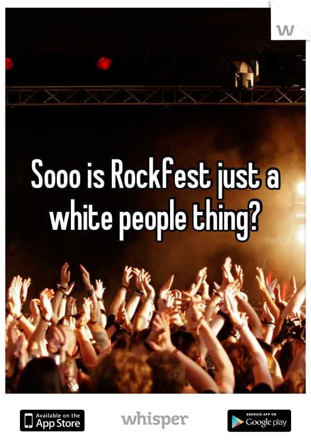 Sooo is Rockfest just a white people thing?