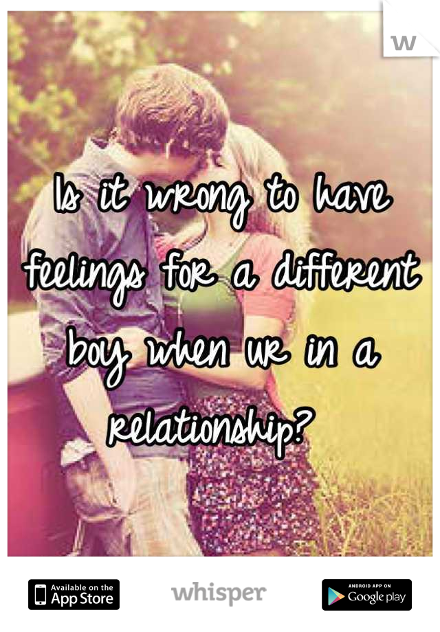 Is it wrong to have feelings for a different boy when ur in a relationship?