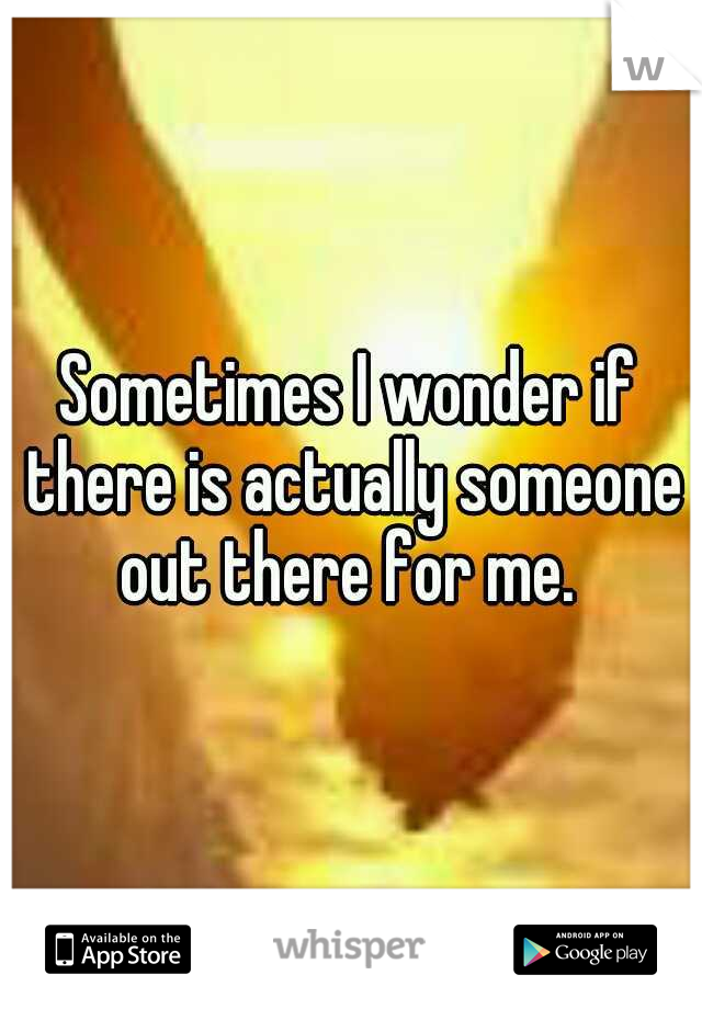 Sometimes I wonder if there is actually someone out there for me.