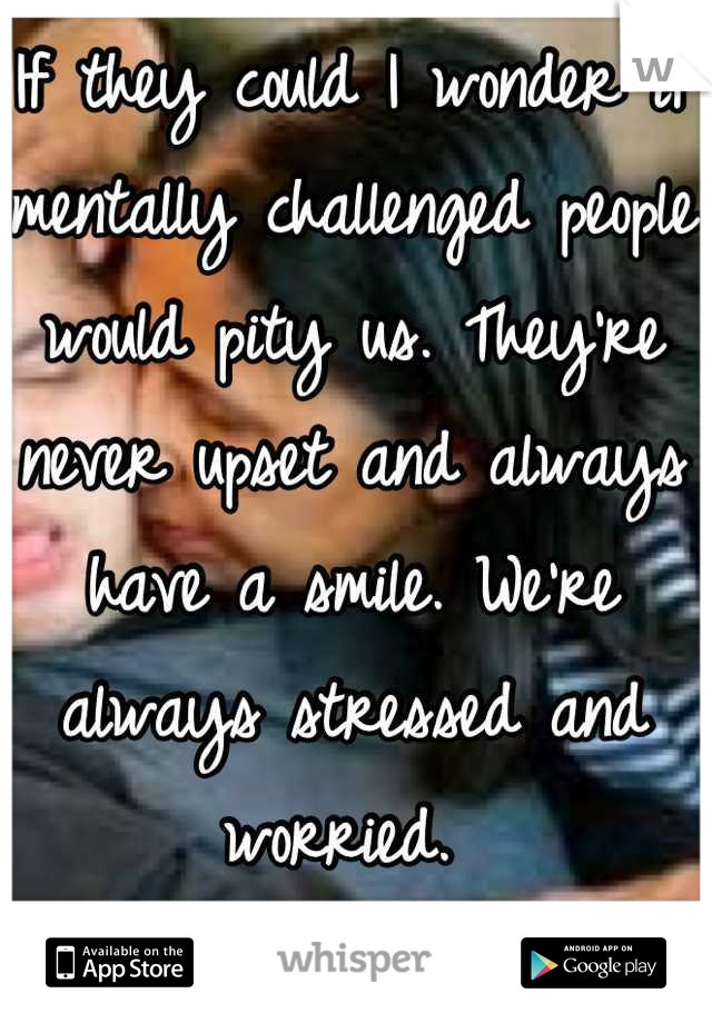 If they could I wonder if mentally challenged people would pity us. They're never upset and always have a smile. We're always stressed and worried.